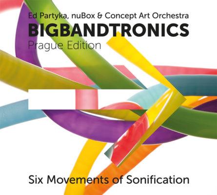 Ed Partyka, nuBox & Concept Art Orchestra – Bigbandtronics (Prague Edition): Six Movements of Sonification (Radioservis, 2012)